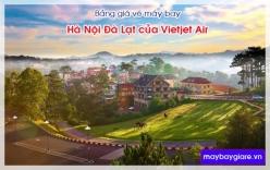Bảng giá vé máy bay Hà Nội Đà Lạt của Vietjet Air cập nhật mới nhất Bảng giá vé máy bay Hà Nội Đà Lạt của Vietjet Air