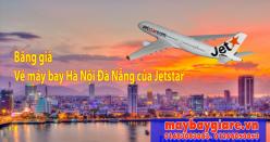 Bảng giá vé máy bay Hà Nội Đà Nẵng của Jetstar  đang có chương trình khuyến mãi Bảng giá vé máy bay Hà Nội Đà Nẵng của Jetstar
